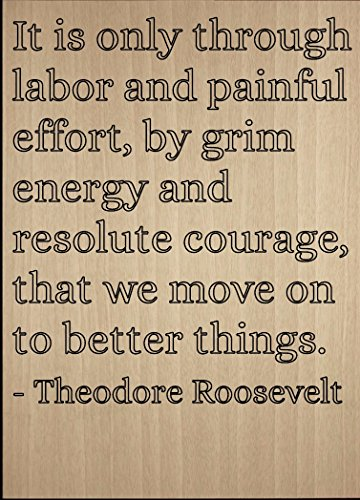 It Is Only Through Labor And Painful     Quote By Theodore Roosevelt  Laser Engraved On Wooden Plaque   Size  8 X10
