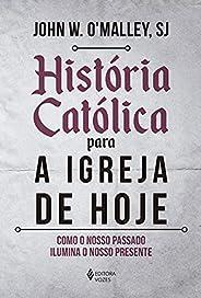 História católica para a Igreja de hoje: Como o nosso passado ilumina o nosso presente