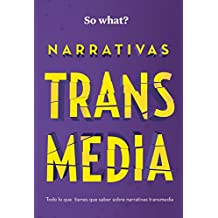 NARRATIVAS TRANSMEDIA: Todo lo que debes saber sobre Narrativas Transmedia (So What? nº 2) (Spanish Edition)