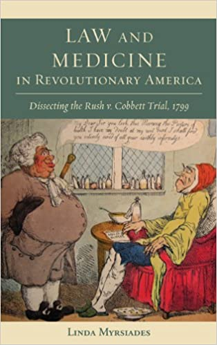 Law and Medicine in Revolutionary America: Dissecting the Rush v. Cobbett Trial, 1799 (Studies in Eighteenth-Century America and the Atlantic World)