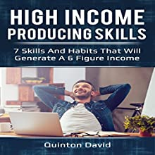 High Income Producing Skills: 7 Skills and Habits That Will Generate a 6 Figure Income Audiobook by Quinton David Narrated by Chris Poirier
