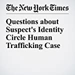 Questions about Suspect's Identity Circle Human Trafficking Case | Christina Anderson,Jeffrey Gettleman,Elisabetta Povoledo