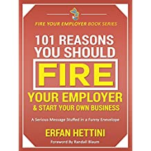 101 Reasons You Should Fire Your Employer & Start Your Own Business: A Serious Message Stuffed in a Funny Envelope (Fire Your Employer Book Series)