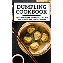 Dumpling Cookbook:  Delicious Asian Dumpling And Pot Sticker Recipes For Beginners (Chinese Takeout Cookbook Book 1)