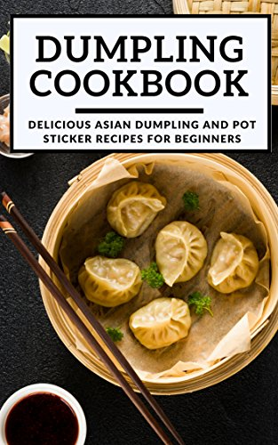 Dumpling Cookbook:  Delicious Asian Dumpling And Pot Sticker Recipes For Beginners (Chinese Takeout Cookbook Book 1) by Kenny Wong