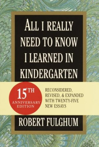 All I Really Need to Know I Learned in Kindergarten: Fifteenth Anniversary Edition Reconsidered, Revised, Expanded With