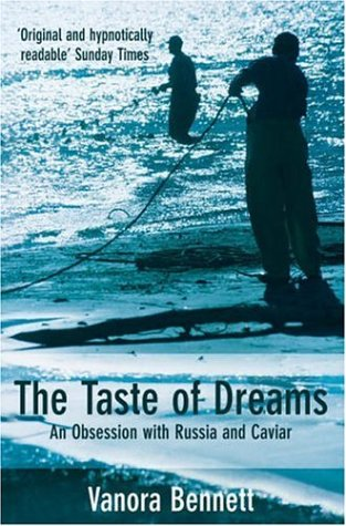 The Taste of Dreams: An Obsession with Russia and Caviar by Vanora Bennett