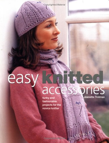 Easy Knitted Accessories: Funky And Fashionable Projects For The Novice Knitter