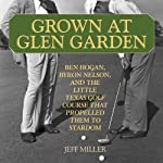 Grown at Glen Garden: How Golf Legends Ben Hogan and Byron Nelson Got Their Starts at the Same Course | Jeff Miller