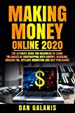Making Money Online 2020: The Ultimate Guide  For Beginners To Learn The Basics Of Dropshipping With Shopify, Blogging, Amazon FBA, Affiliate Marketing And Self Publishing.