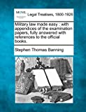 Military law made easy : with appendices of the examination papers, fully answered with references to the official Books, Stephen Thomas Banning, 1240174349