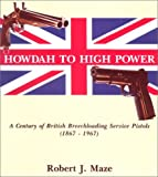 Howdad to High Power, a Century of British Breechloading Service Pistols, Robert J. Maze, 1880677172