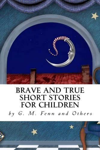 Brave and True Short Stories for Children: by G. M. Fenn and Others