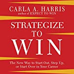 Strategize to WIN: The New Way to Start out, Step up, or Start Over in Your Career | Carla A. Harris