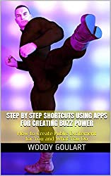 Step by Step Shortcuts using Apps for Creating Buzz Power : How to Create Public Excitement for You and What You Do