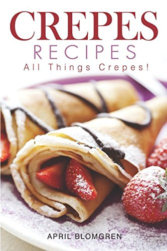 Crepes Recipes: All Things Crepes! by April Blomgren