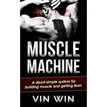 Muscle Machine: A dead-simple system for building muscle and getting lean (The Muscle Building, Fat Loss & Strength Chronicles)