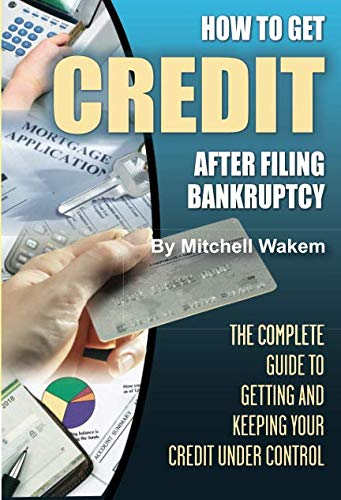 How to Get Credit after Filing Bankruptcy The Complete Guide to Getting and Keeping Your Credit Under Control (Best Cards After Bankruptcy)