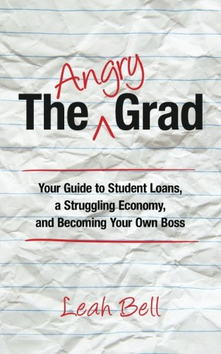 Download The Angry Grad: Your Guide to Student Loans, a Struggling Economy, and Becoming Your Own Boss pdf