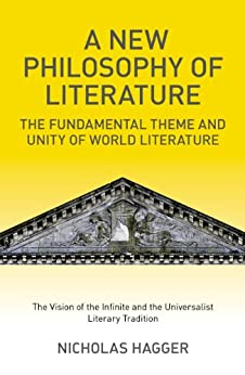A New Philosophy of Literature: The Fundamental Theme and Unity of World Literature: the Vision of the Infinite and the Universalist Literary Tradition by [Hagger, Nicholas]