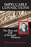 Impeccable Connections - the Rise and Fall of Richard Whitney, Malcolm MacKay, 1883283620