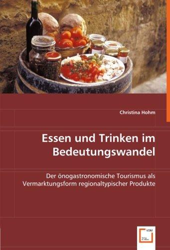 Essen und Trinken im Bedeutungswandel: Der önogastronomische Tourismus als Vermarktungsform regionaltypischer Produkte