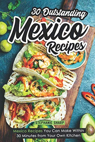 (30 Outstanding Mexico Recipes: Mexico Recipes You Can Make Within 30 Minutes from Your Own Kitchen)