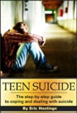 Teen Suicide: The Step by Step Guide to Coping & Dealing with Suicide (Teen Suicide, Bullying, Teen Suicide Prevention)