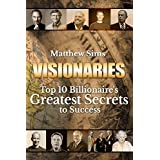 Visionaries: Top 10 Billionaire's Greatest Secrets to Success. (Steve Jobs,Richard Branson,Jeff Bezo,The Walton Family,Mark Zuckerberg,Bill Gates,Elon Musk,Warren Buffet,Michael Bloomberg)
