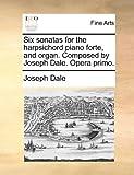 Six Sonatas for the Harpsichord Piano Forte, and Organ Composed by Joseph Dale Opera Primo, Joseph Dale, 1140993321