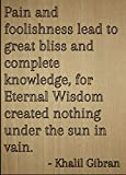 """""""Pain and foolishness lead to great bliss and complete knowledge, for Eternal Wisdom created nothing under the sun in vain."""" quote by Khalil Gibran Motivation and inspiration are what gets us out of bed every morning. To give you that drive and touch..."""