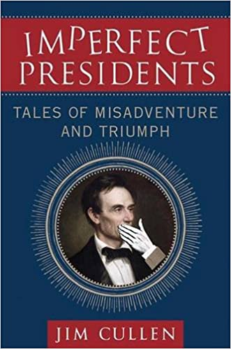 Imperfect Presidents: Tales of Misadventure and Triumph – By Jim Cullen