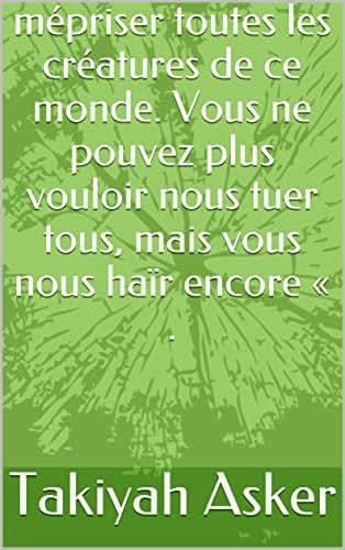 mépriser toutes les créatures de ce monde. Vous ne pouvez plus vouloir nous tuer tous, mais vous nous haïr encore « . (French Edition)