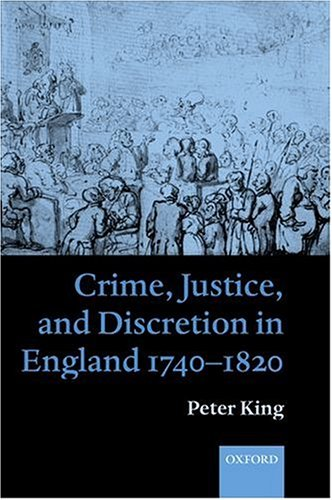 Crime, Justice, and Discretion in England 1740-1820 by Peter King