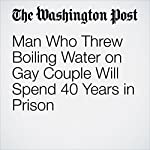 Man Who Threw Boiling Water on Gay Couple Will Spend 40 Years in Prison | Cleve R. Wootson Jr.