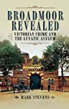 Front cover for the book Broadmoor Revealed: Victorian Crime and the Lunatic Asylum by Mark Stevens