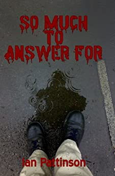 So Much To Answer For (Rain and Bullets Book 1) by [Pattinson, Ian]
