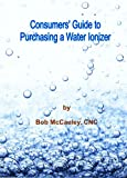 Consumer's Guide to Purchasing a Water Ionizer, Bob McCauley, 0970393350