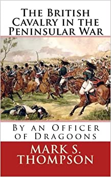Book The British Cavalry in the Peninsular War by Dr Mark S Thompson (2015-12-03)