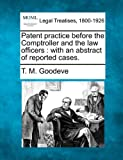 Patent practice before the Comptroller and the law officers : with an abstract of reported Cases, T. M. Goodeve, 1240142005