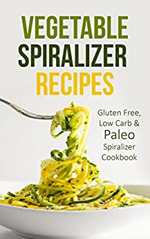 Vegetable Spiralizer Recipes: Gluten Free, Low Carb & Paleo Spiralizer Cookbook For Healthy Raw Paderno, Veggetti & Spaghetti Pasta Spiralizer Shredder Ideas by [Dr. Thompson]