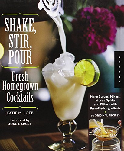 Shake, Stir, Pour-Fresh Homegrown Cocktails: Make Syrups, Mixers, Infused Spirits, and Bitters with Farm-Fresh Ingredients-50 Original - Spirit Mixer