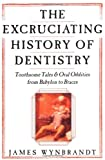 The Excruciating History of Dentistry: Toothsome Tales & Oral Oddities from Babylon to Braces