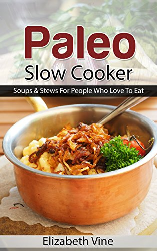 Book: Paleo Cookbook - Soups & Stews For People Who Love To Eat by Elizabeth Vine