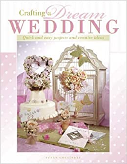 Crafting A Dream Wedding Quick Easy Projects And Creative