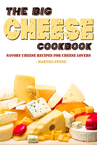 The Big Cheese Cookbook: Savory Cheese Recipes for Cheese Lovers by [Stone, Martha]