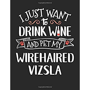 I Just Want to Sip Wine and Pet My Wirehaired Vizsla: 8.5x11 Wirehaired Vizsla Dog Notebook Journal College Ruled Paper for Men & Women 45