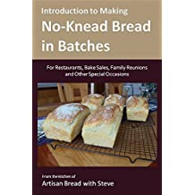 Introduction to Making No-Knead Bread in Batches (For Restaurants, Bake Sales, Family Reunions and Other Special Occasions): From the kitchen of Artisan Bread with Steve