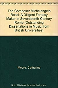 the composer michelangelo rossi a diligent fantasy maker in seventeenth century rome outstanding dissertations in music from british universities