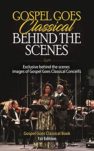 Gospel Goes Classical Behind the Scenes: Exclusive Behind the Scenes Images of Gospel Goes Classical Concerts. (Gospel Goes Classical Book 1st Edition) (English Edition)